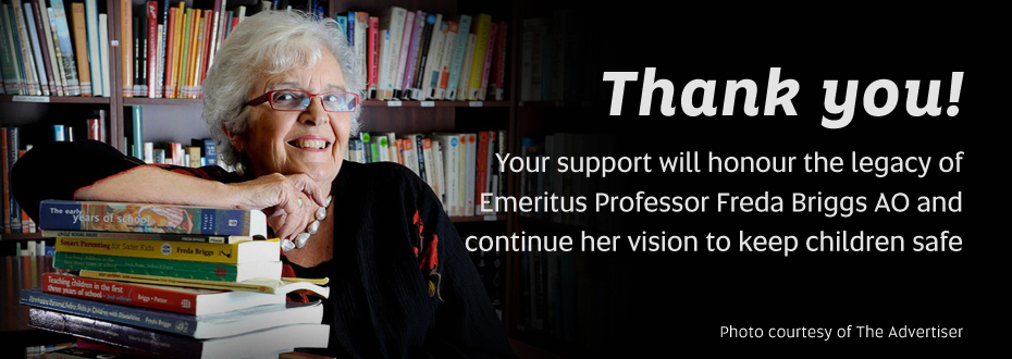 Thank you! Your support will honour the legacy of Emeritus Professor Freda Briggs AO and continue her vision to keep children safe